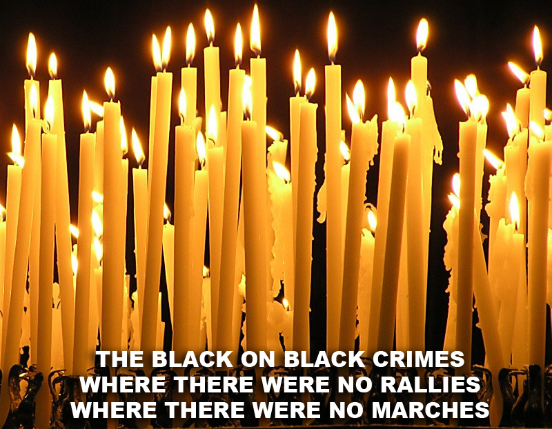 The black on black crimes - where there's no justice, no marches, no prevention, no rallies, no truth, no wisdom